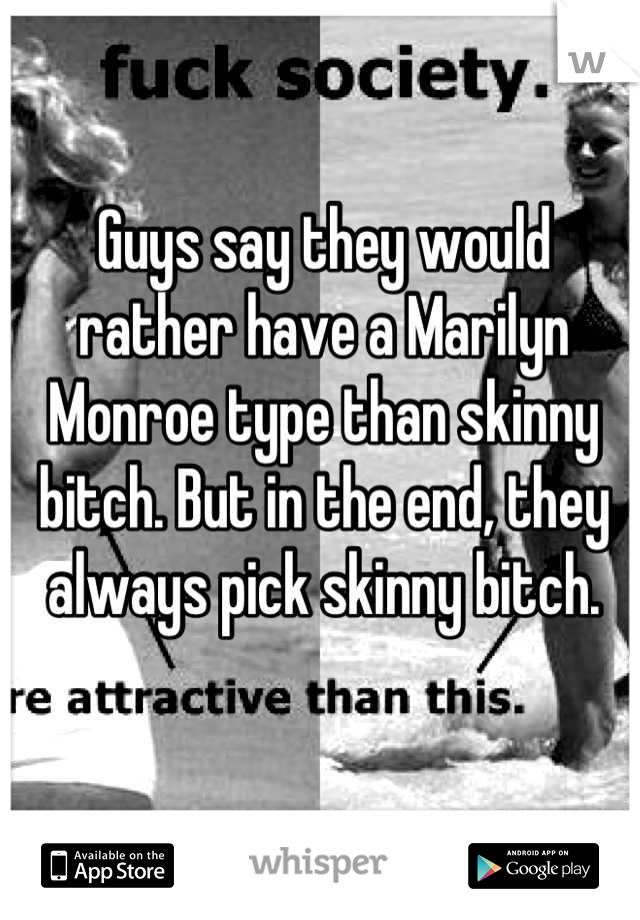 Guys say they would rather have a Marilyn Monroe type than skinny bitch. But in the end, they always pick skinny bitch.