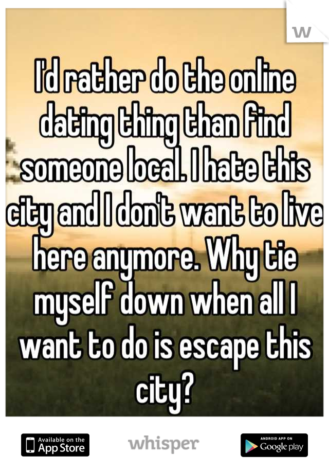 I'd rather do the online dating thing than find someone local. I hate this city and I don't want to live here anymore. Why tie myself down when all I want to do is escape this city?