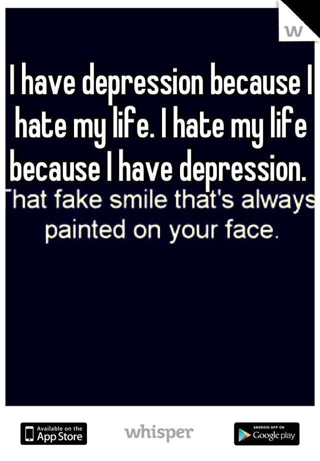 I have depression because I hate my life. I hate my life because I have depression.