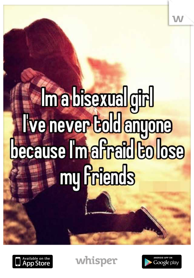 Im a bisexual girl I've never told anyone  because I'm afraid to lose my friends