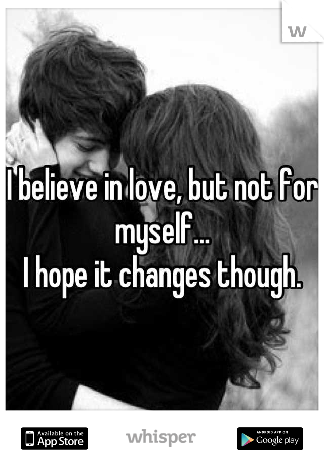 I believe in love, but not for myself... I hope it changes though.