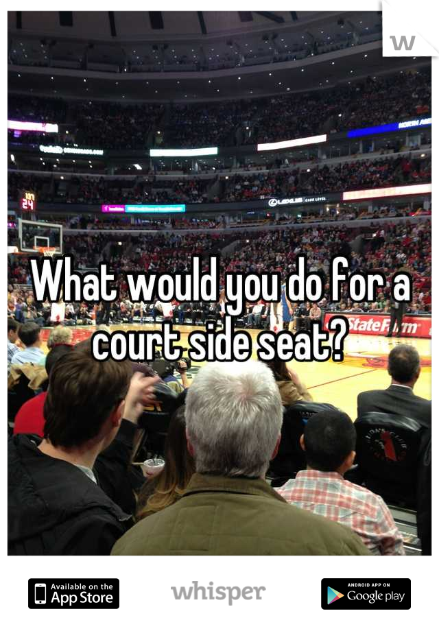 What would you do for a court side seat?