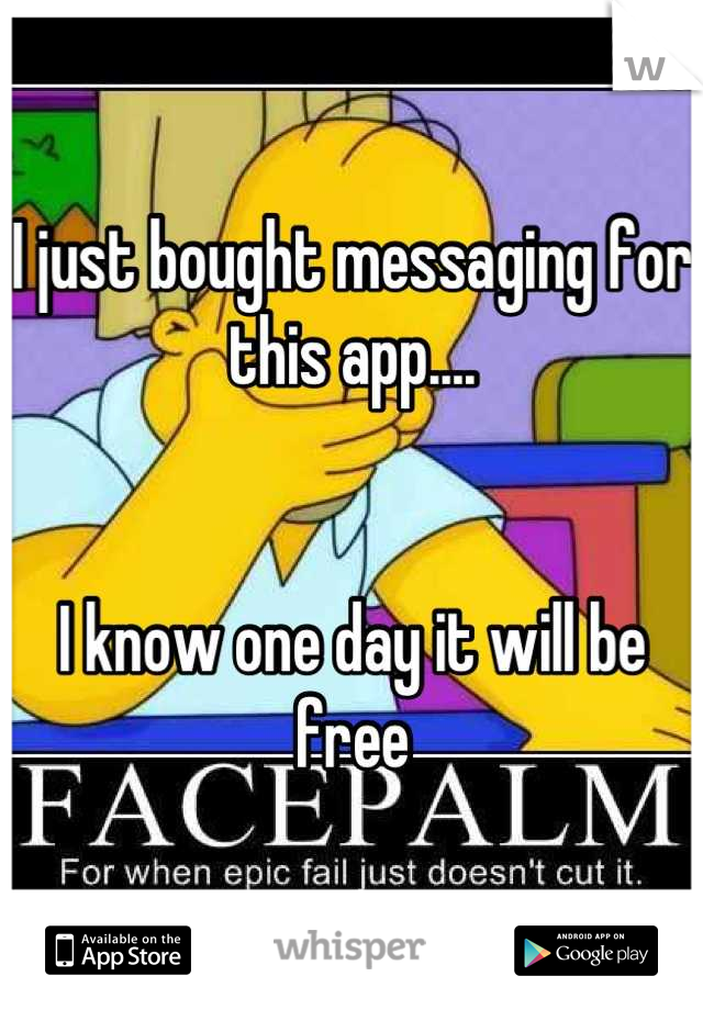 I just bought messaging for this app....   I know one day it will be free