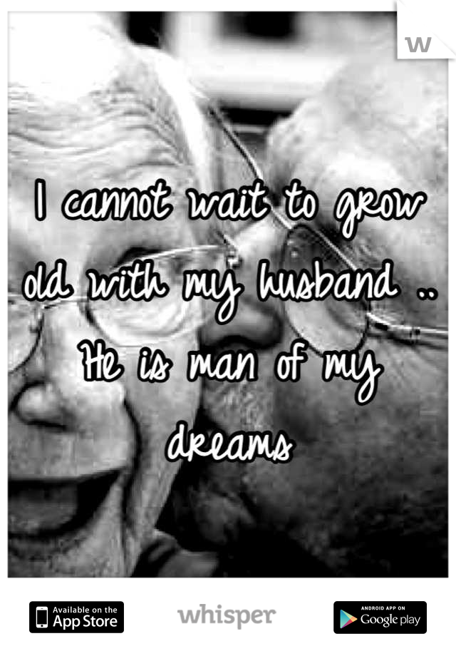 I cannot wait to grow old with my husband .. He is man of my dreams