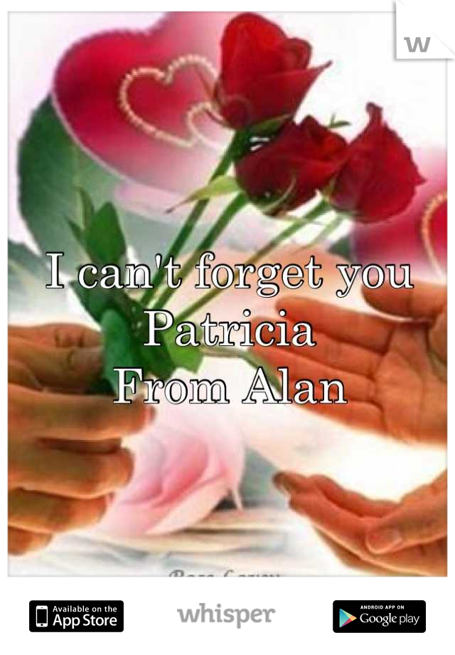 I can't forget you Patricia  From Alan