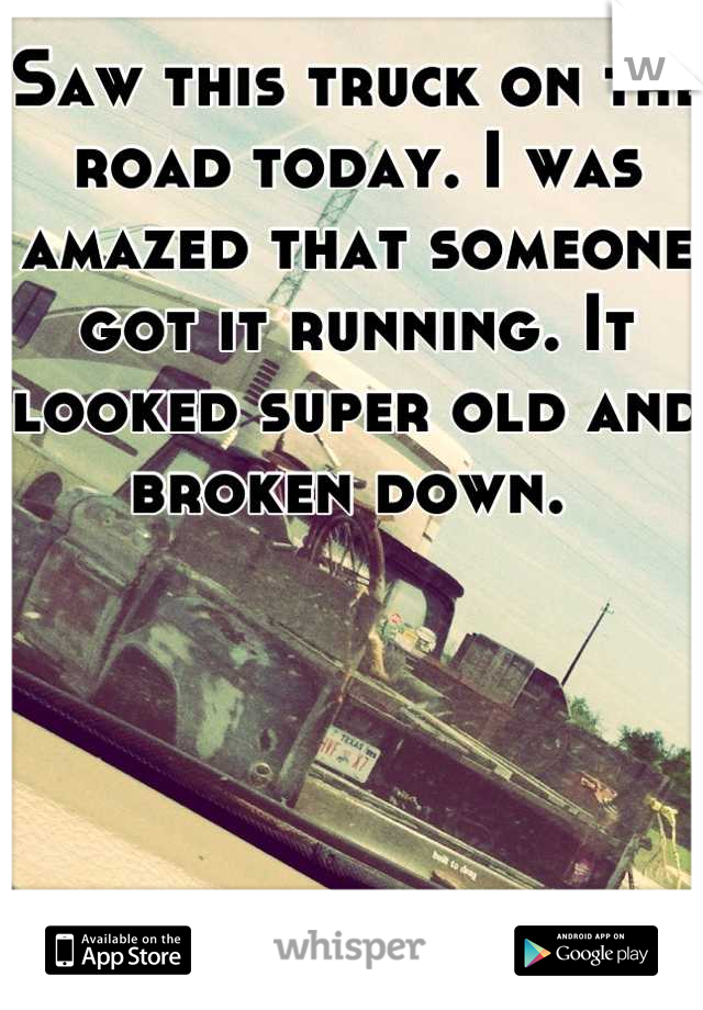 Saw this truck on the road today. I was amazed that someone got it running. It looked super old and broken down.