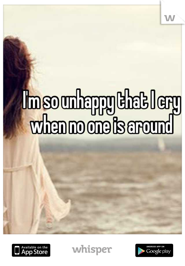 I'm so unhappy that I cry when no one is around