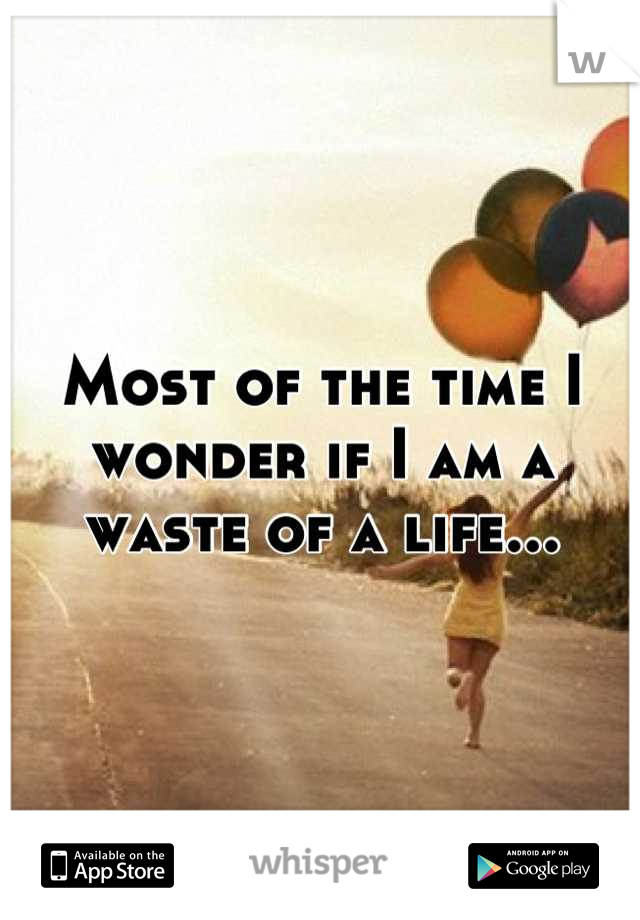 Most of the time I wonder if I am a waste of a life...