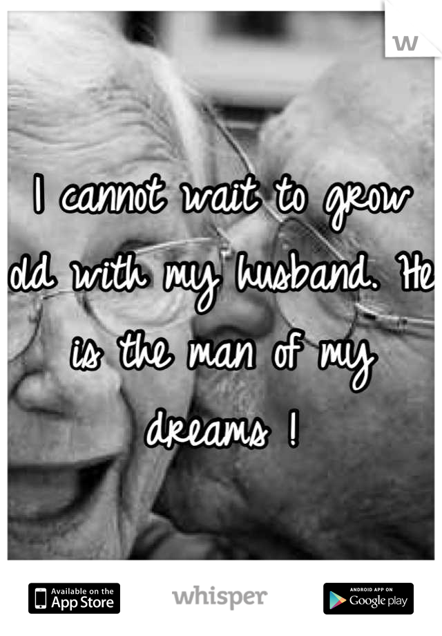 I cannot wait to grow old with my husband. He is the man of my dreams !