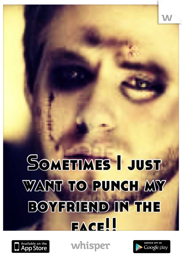 Sometimes I just want to punch my boyfriend in the face!!