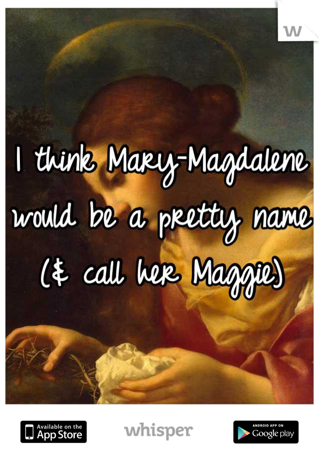 I think Mary-Magdalene would be a pretty name (& call her Maggie)