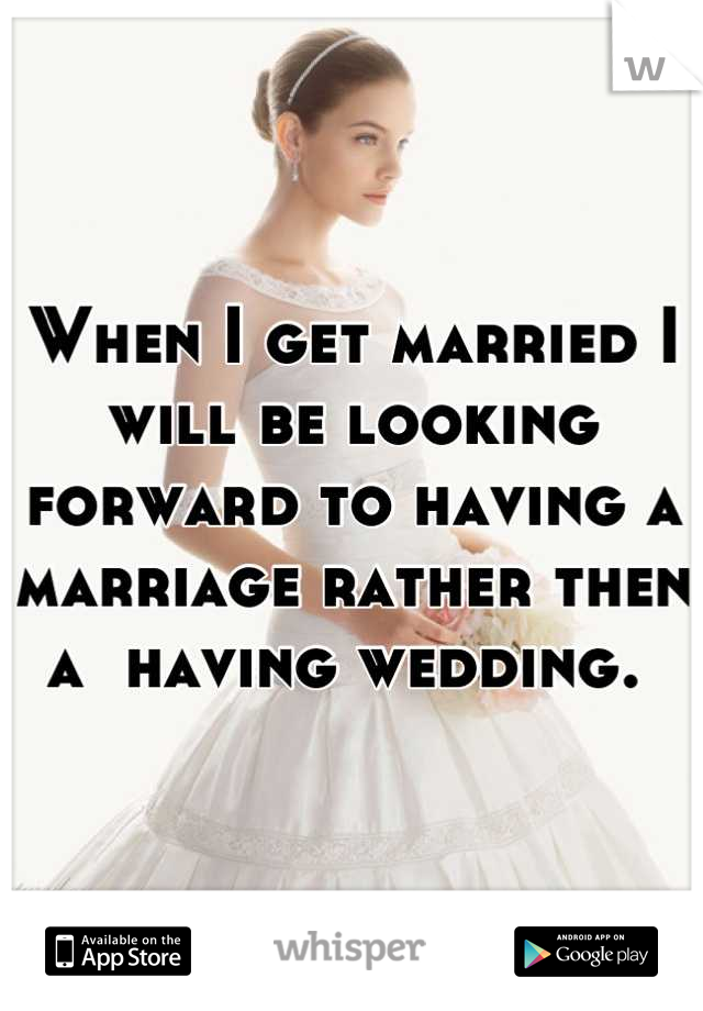 When I get married I will be looking forward to having a marriage rather then a  having wedding.