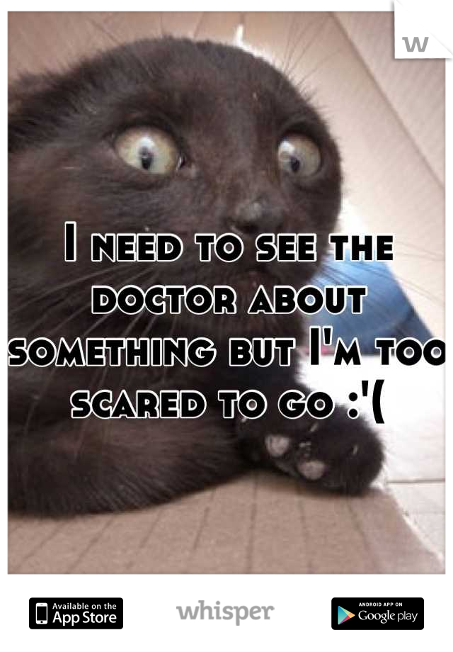 I need to see the doctor about something but I'm too scared to go :'(