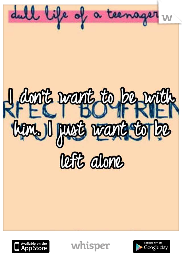 I don't want to be with him. I just want to be left alone