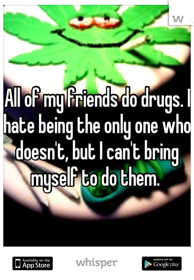 All of my friends do drugs. I hate being the only one who doesn't, but I can't bring myself to do them.