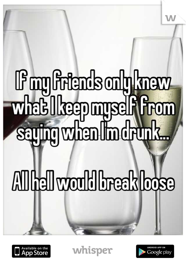 If my friends only knew what I keep myself from saying when I'm drunk...  All hell would break loose