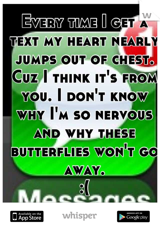 Every time I get a text my heart nearly jumps out of chest. Cuz I think it's from you. I don't know why I'm so nervous and why these butterflies won't go away.  :(