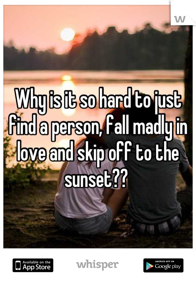 Why is it so hard to just find a person, fall madly in love and skip off to the sunset??