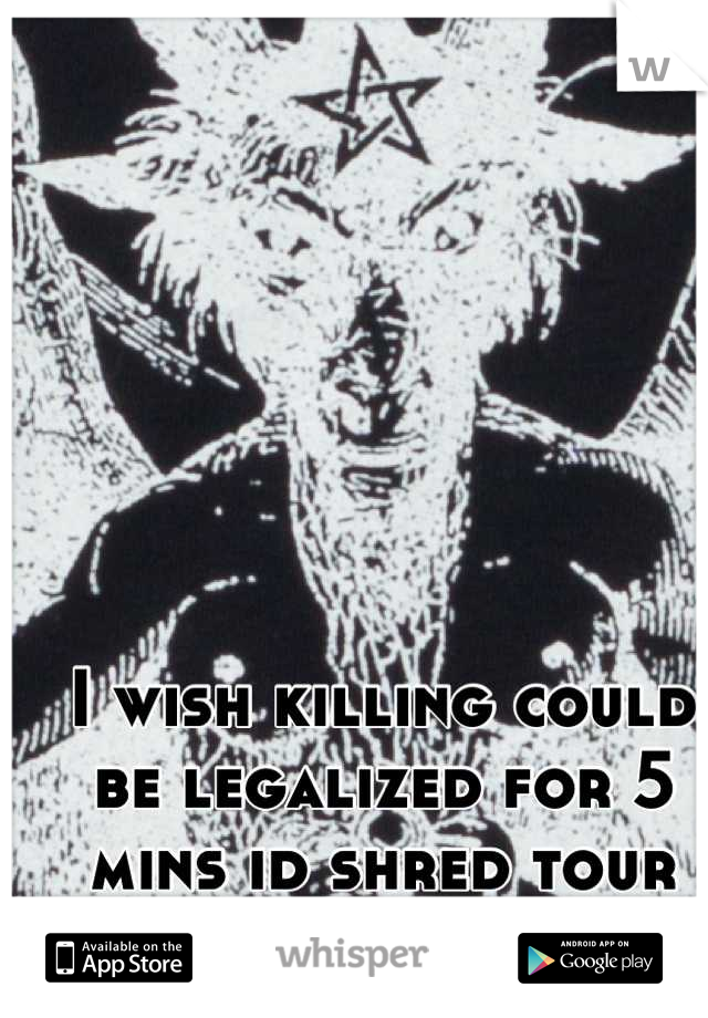 I wish killing could be legalized for 5 mins id shred tour fucking throat.