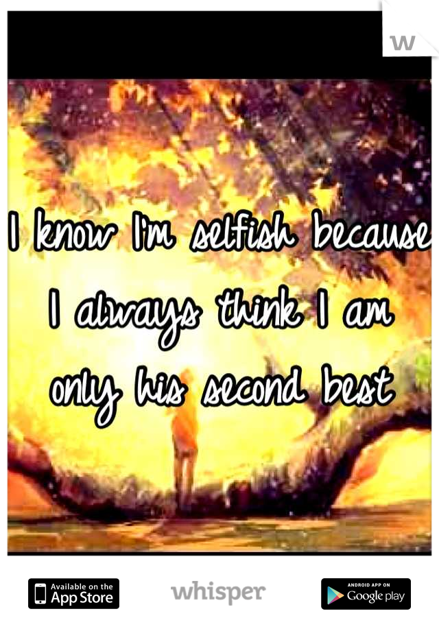 I know I'm selfish because  I always think I am only his second best