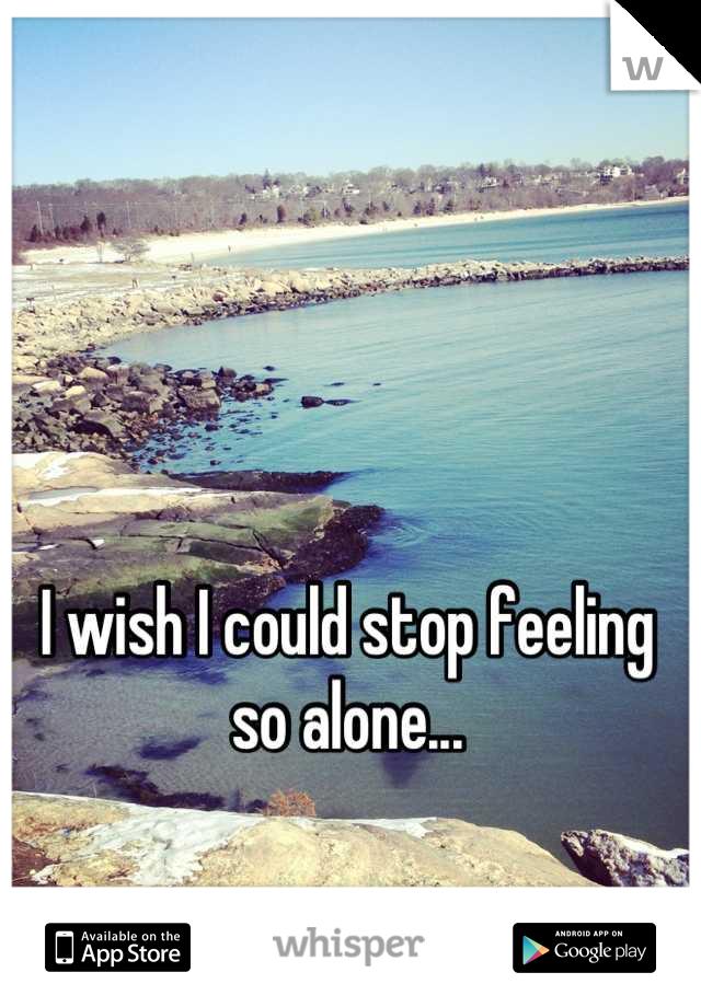 I wish I could stop feeling so alone...