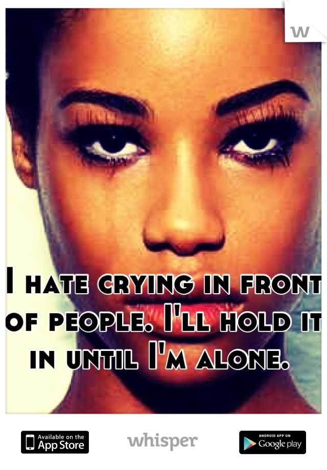 I hate crying in front of people. I'll hold it in until I'm alone.