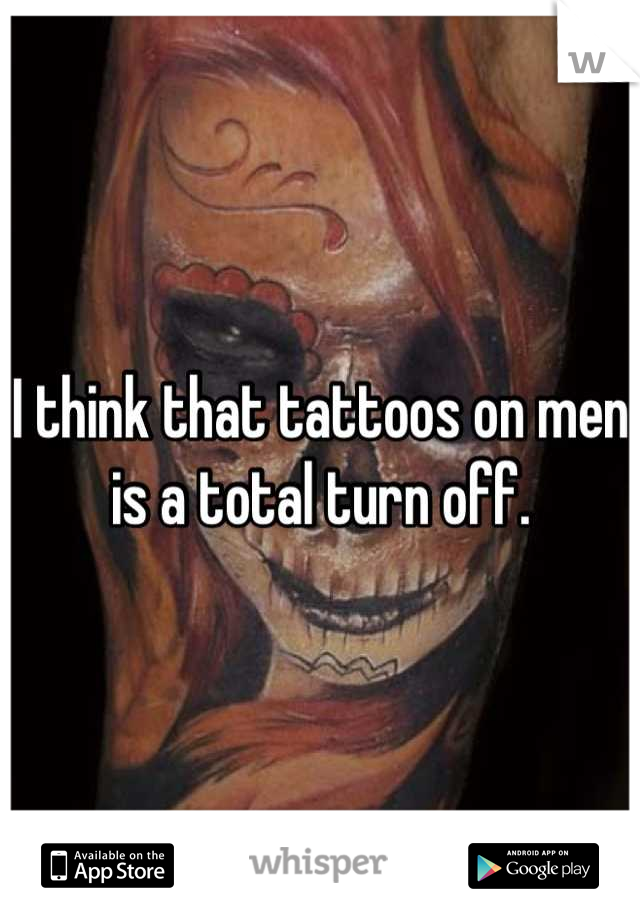I think that tattoos on men is a total turn off.