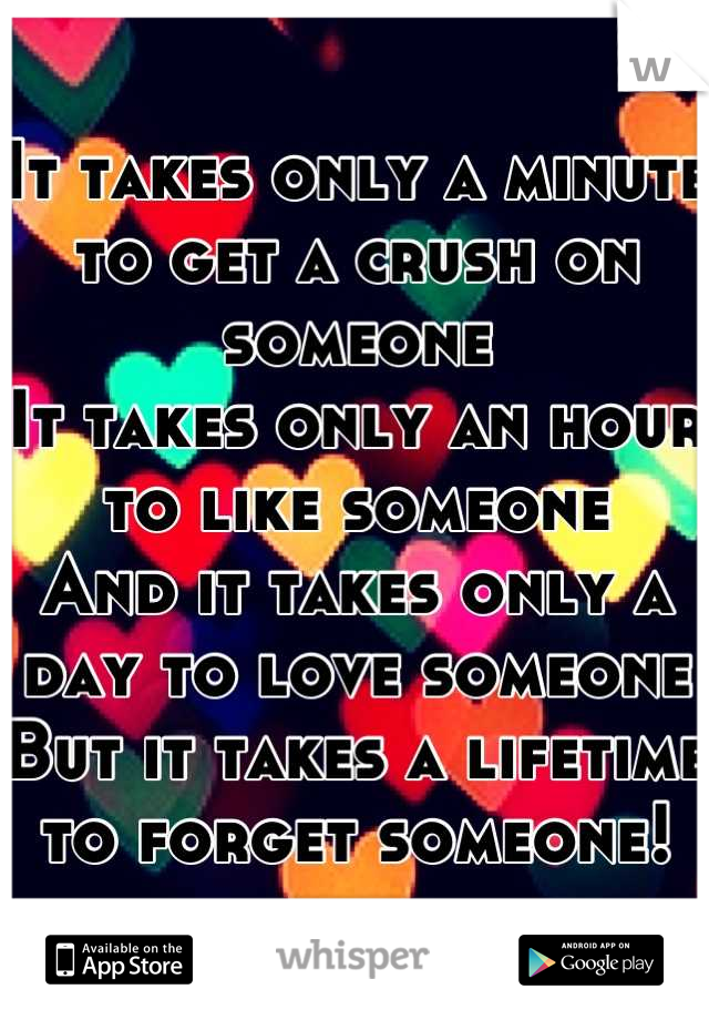 It takes only a minute to get a crush on someone It takes only an hour to like someone  And it takes only a day to love someone But it takes a lifetime to forget someone!