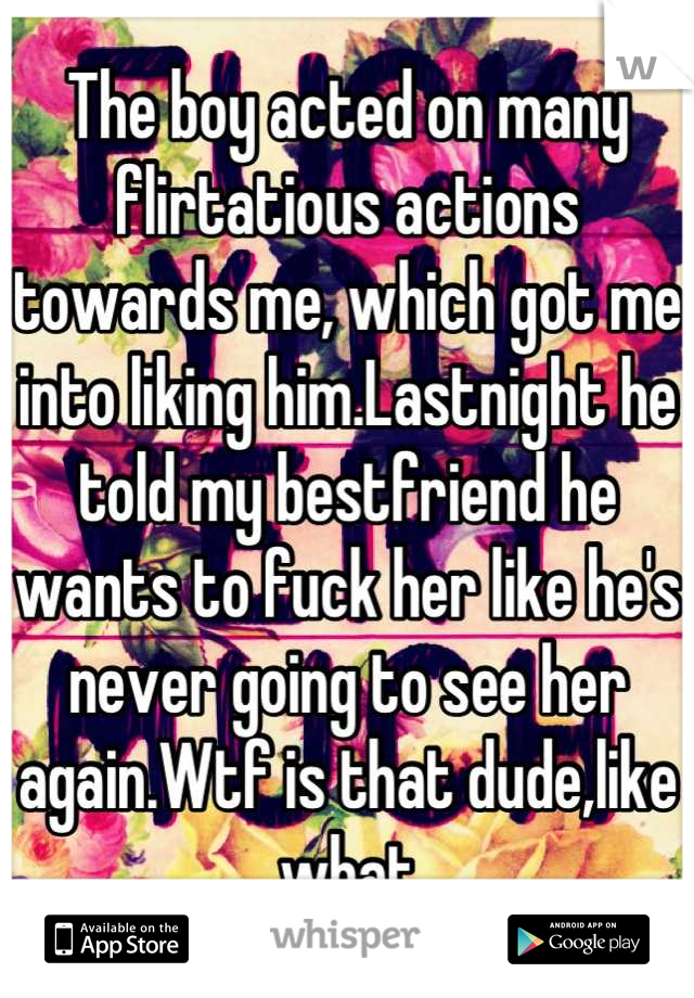 The boy acted on many flirtatious actions towards me, which got me into liking him.Lastnight he told my bestfriend he wants to fuck her like he's never going to see her again.Wtf is that dude,like what