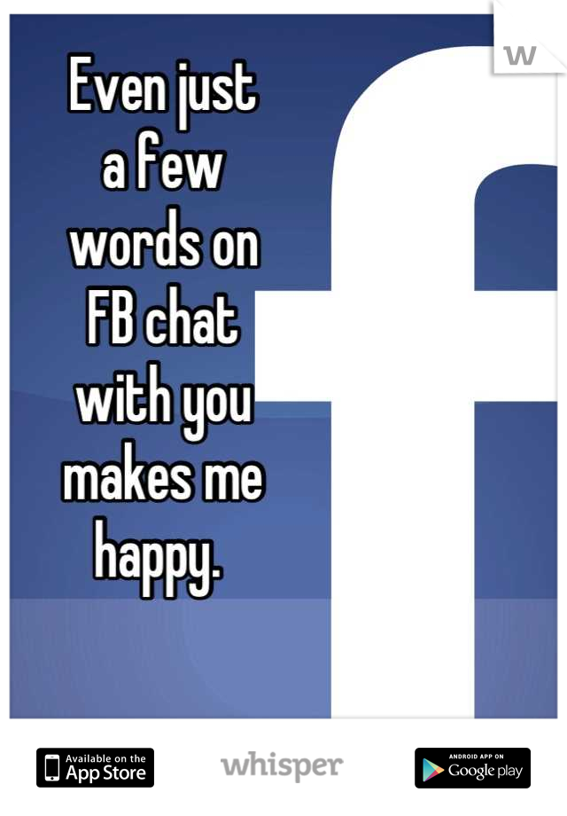Even just a few words on FB chat with you makes me happy.
