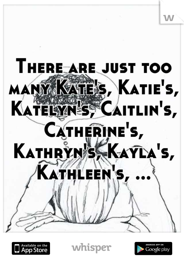 There are just too many Kate's, Katie's, Katelyn's, Caitlin's, Catherine's, Kathryn's, Kayla's, Kathleen's, ...