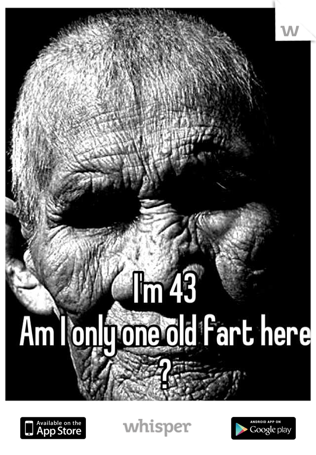 I'm 43   Am I only one old fart here ?