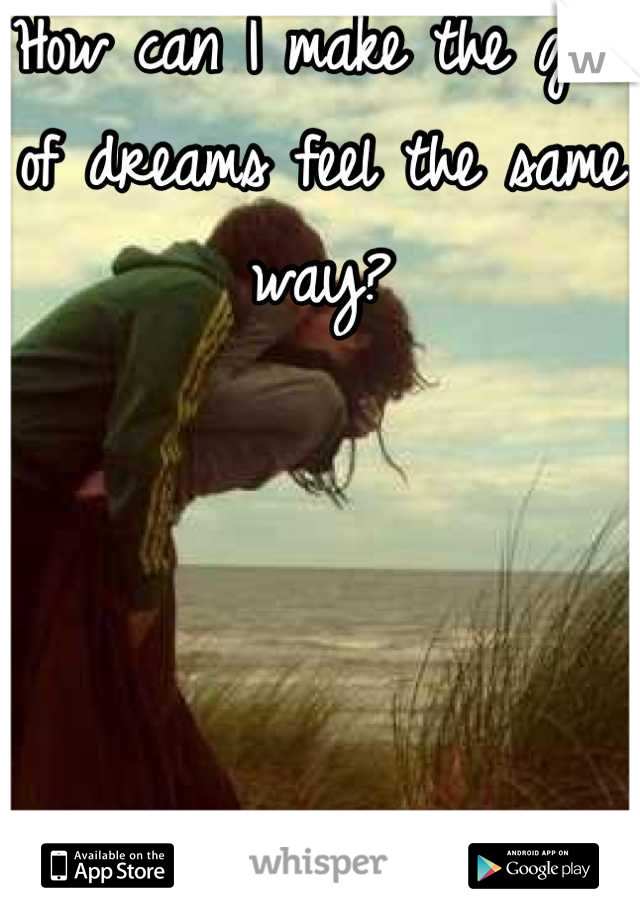 How can I make the girl of dreams feel the same way?     How do I even tell her?