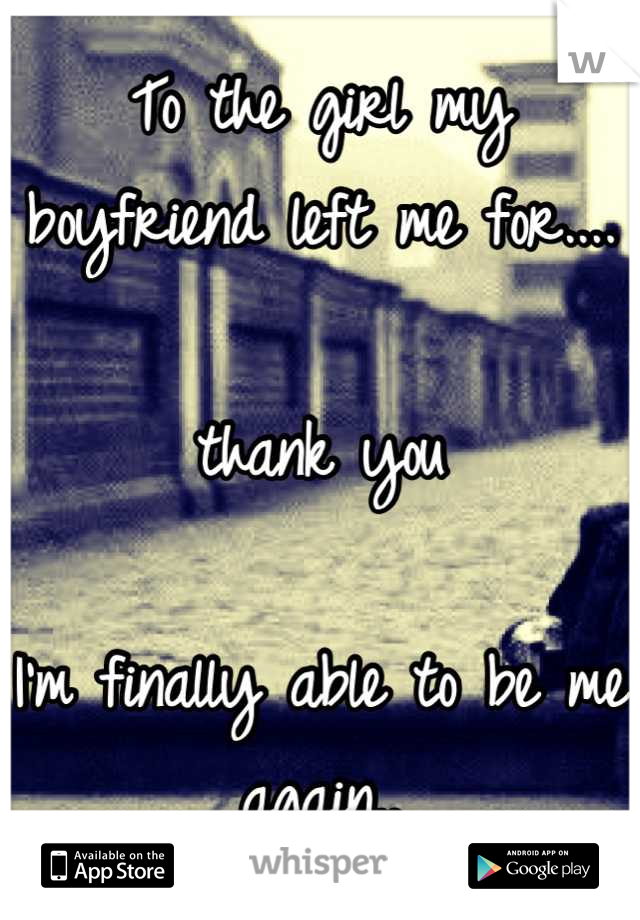 To the girl my boyfriend left me for....  thank you  I'm finally able to be me again..