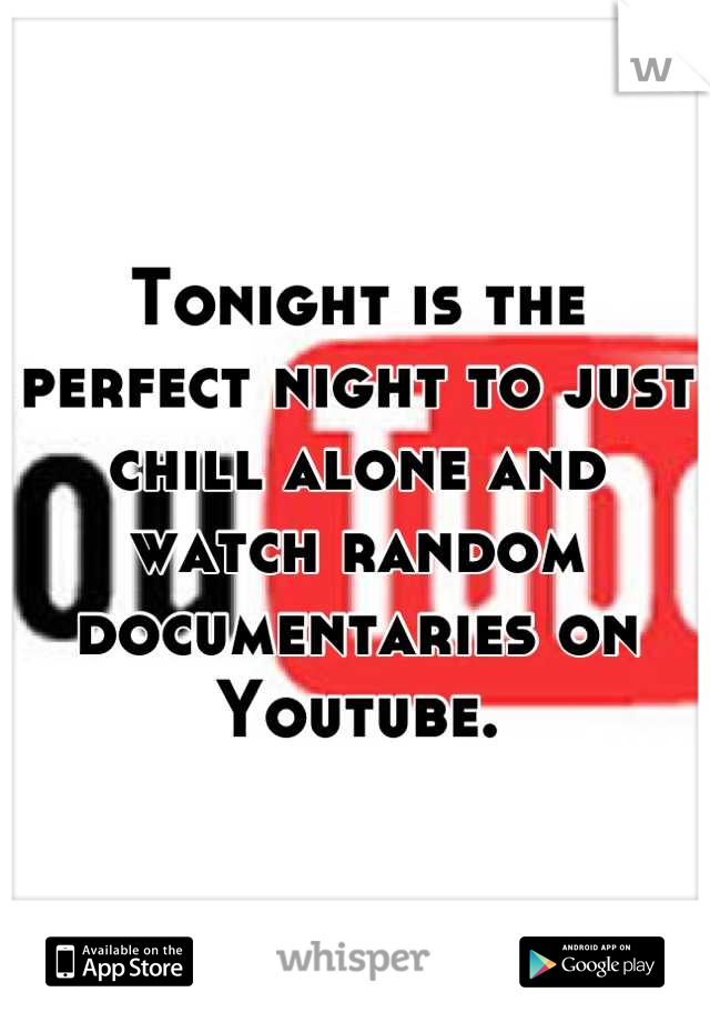 Tonight is the perfect night to just chill alone and watch random documentaries on Youtube.