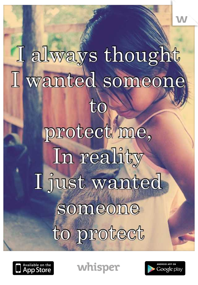 I always thought  I wanted someone to  protect me, In reality I just wanted someone to protect
