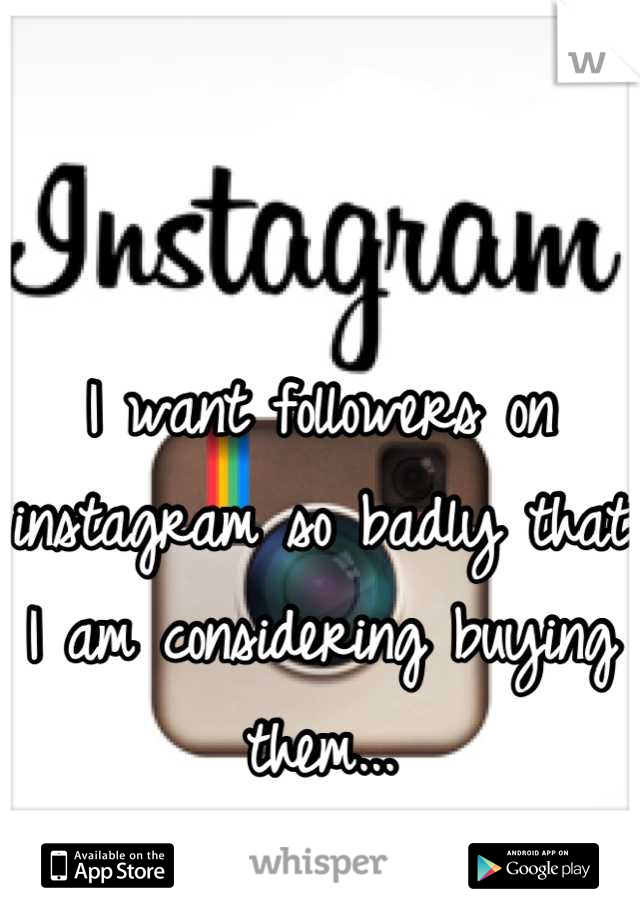 I want followers on instagram so badly that I am considering buying them...