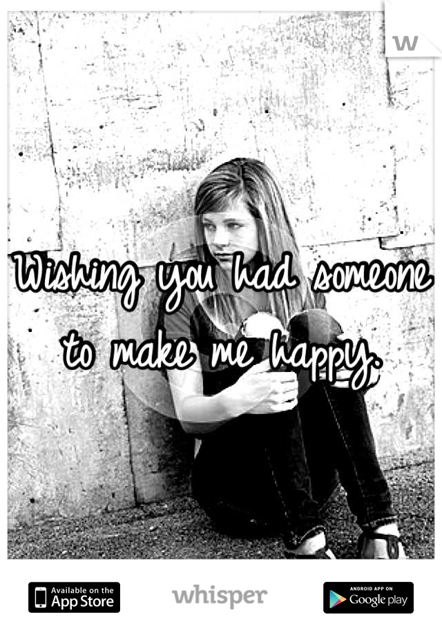 Wishing you had someone to make me happy.