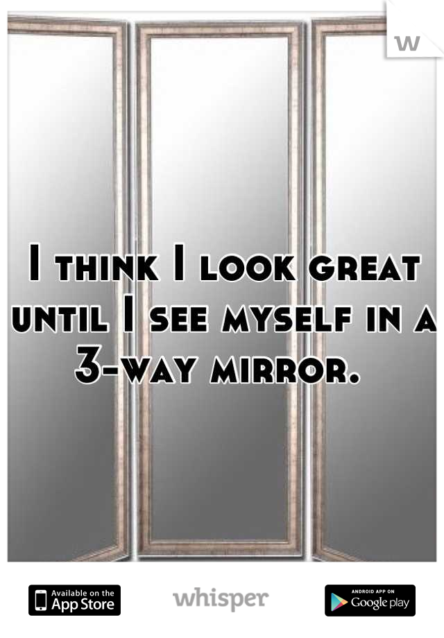 I think I look great until I see myself in a  3-way mirror.