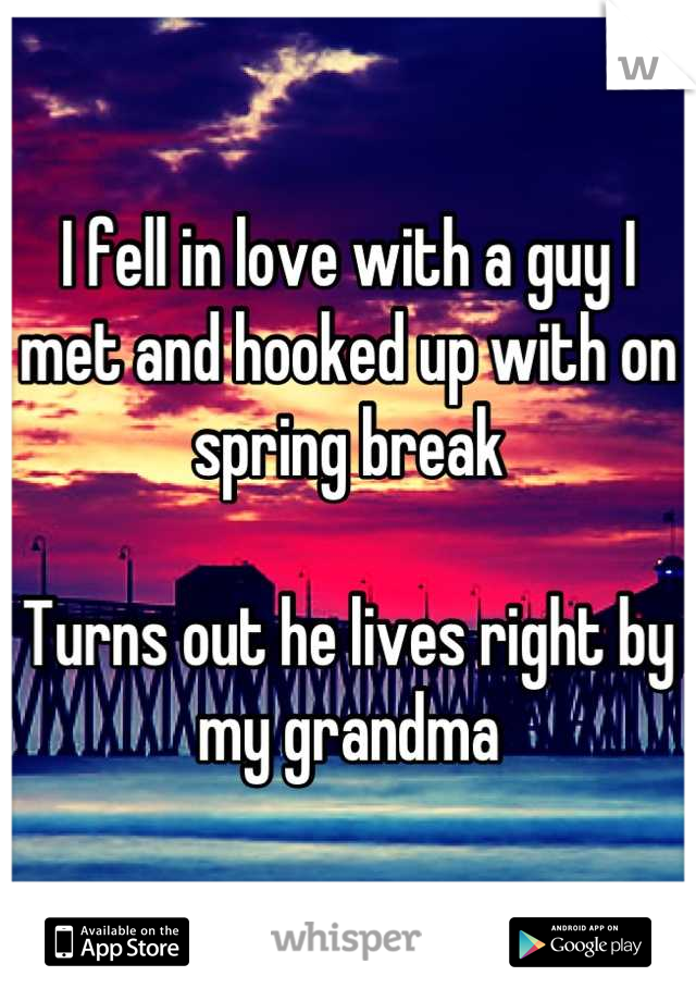 I fell in love with a guy I met and hooked up with on spring break  Turns out he lives right by my grandma
