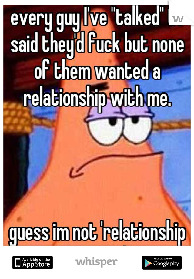 """every guy I've """"talked"""" to said they'd fuck but none of them wanted a relationship with me.     guess im not 'relationship material'"""