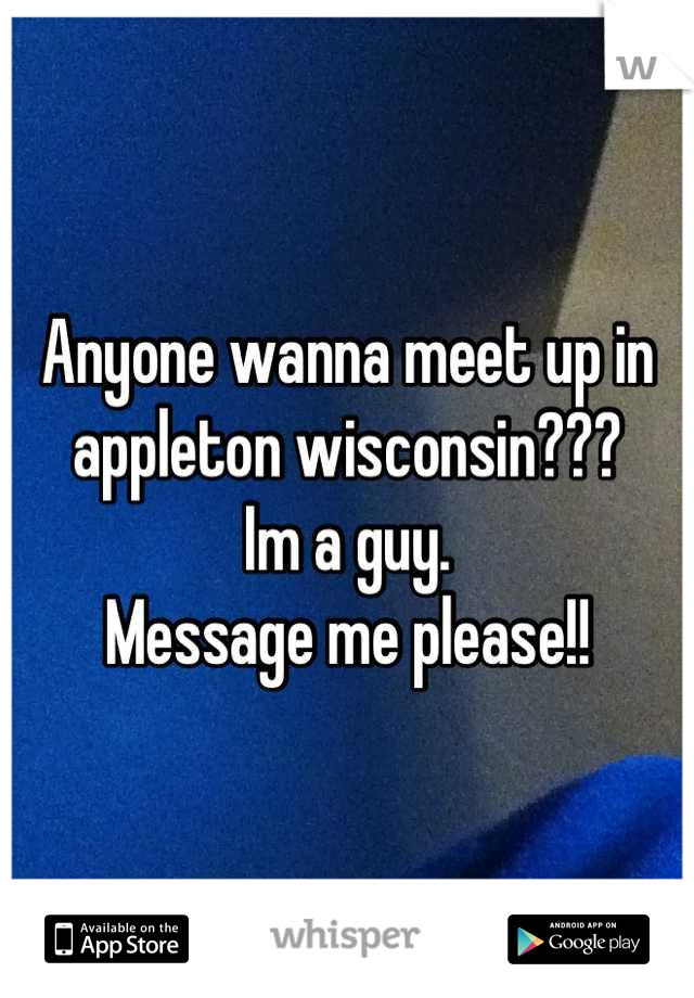 Anyone wanna meet up in appleton wisconsin???  Im a guy. Message me please!!