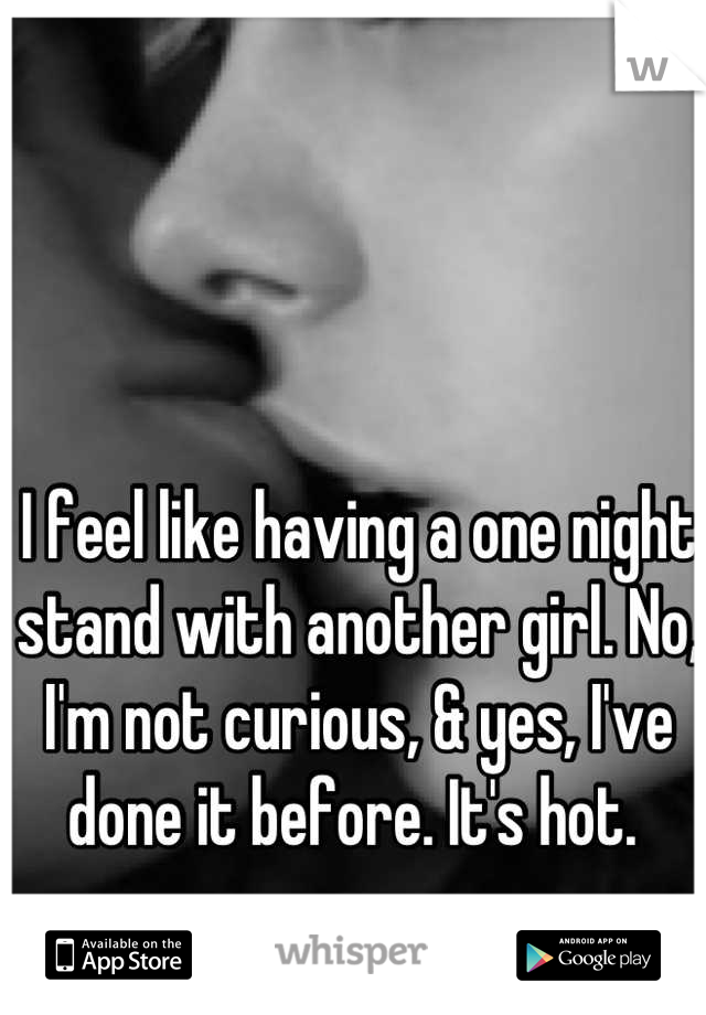 I feel like having a one night stand with another girl. No, I'm not curious, & yes, I've done it before. It's hot.