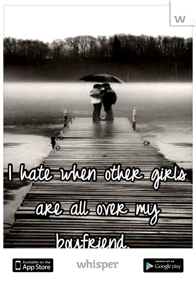 I hate when other girls are all over my boyfriend.