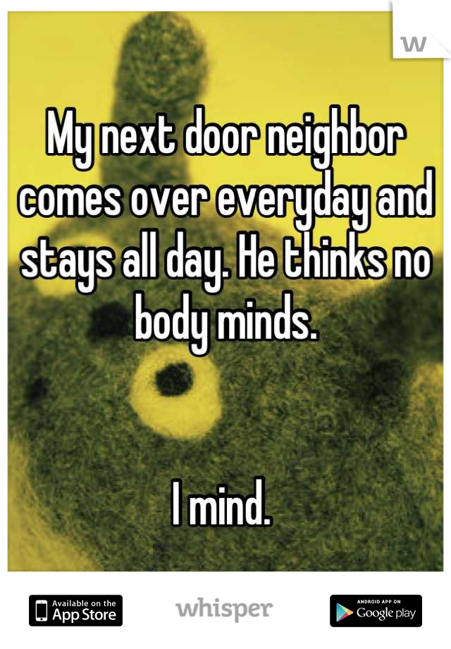 My next door neighbor comes over everyday and stays all day. He thinks no body minds.    I mind.