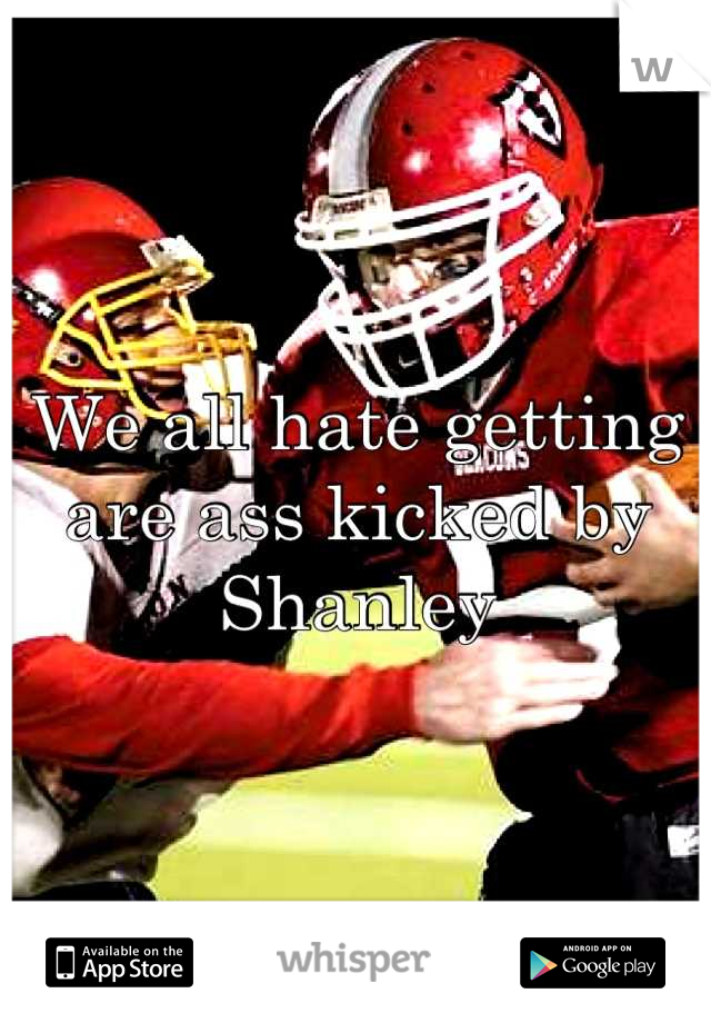 We all hate getting are ass kicked by Shanley