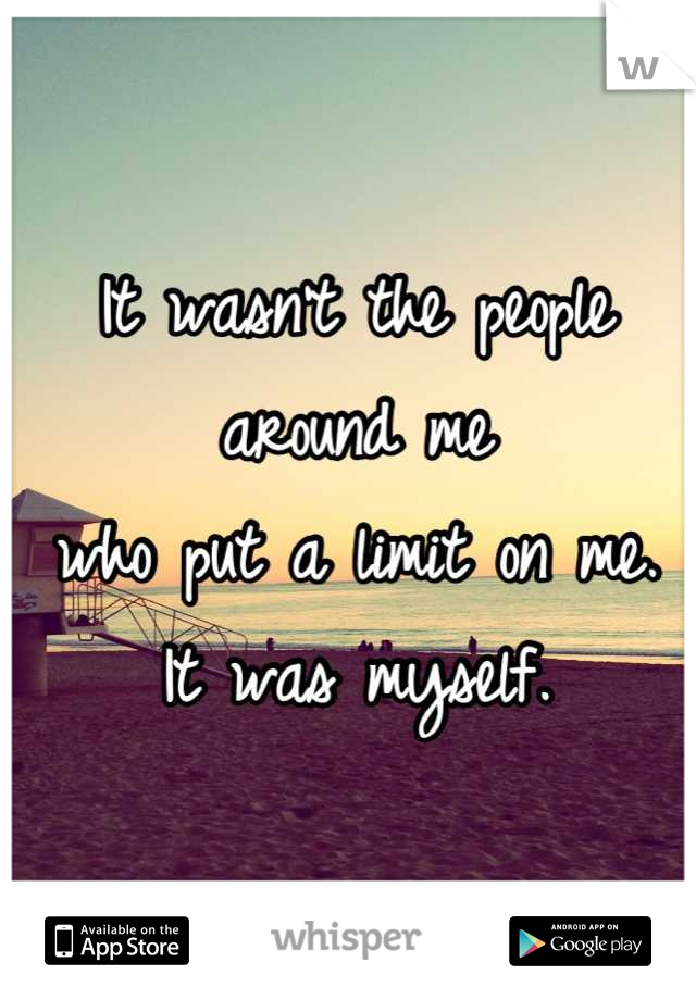It wasn't the people around me who put a limit on me. It was myself.