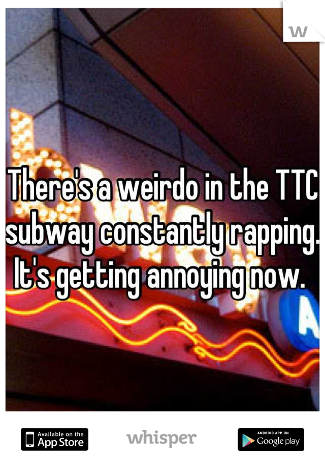 There's a weirdo in the TTC subway constantly rapping. It's getting annoying now.