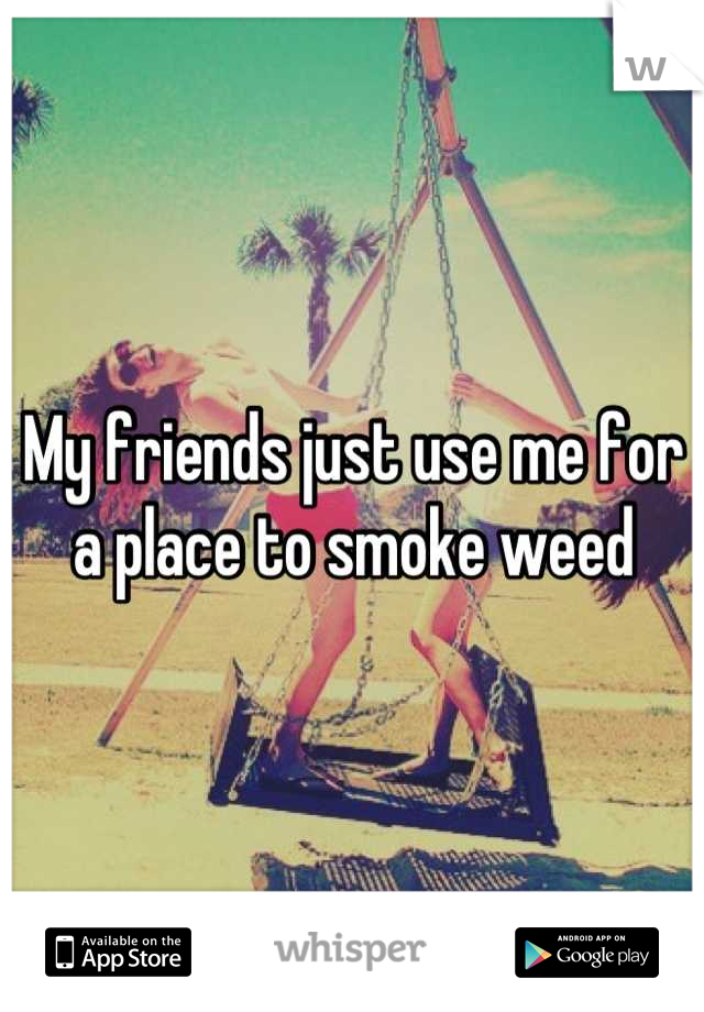 My friends just use me for a place to smoke weed