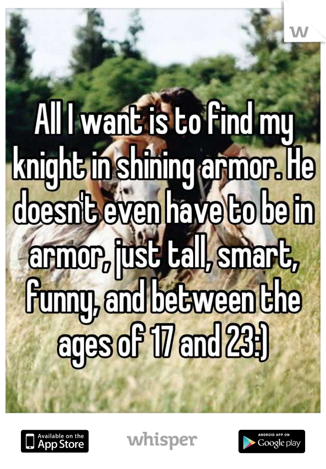 All I want is to find my knight in shining armor. He doesn't even have to be in armor, just tall, smart, funny, and between the ages of 17 and 23:)